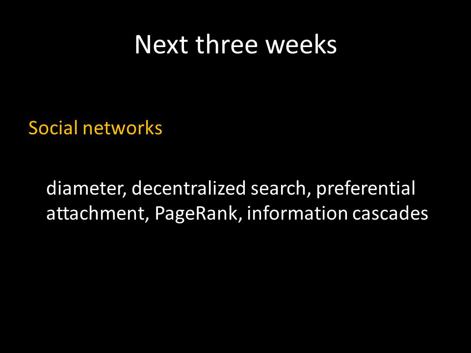 Next three weeks Social networks diameter, decentralized search, preferential attachment, PageRank, information cascades