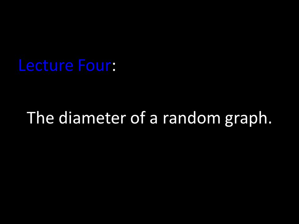 Lecture Four: The diameter of a random graph.