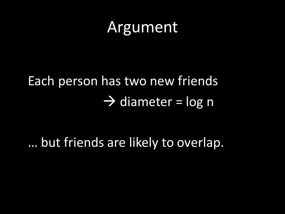 Argument Each person has two new friends  diameter = log n … but friends are likely to overlap.