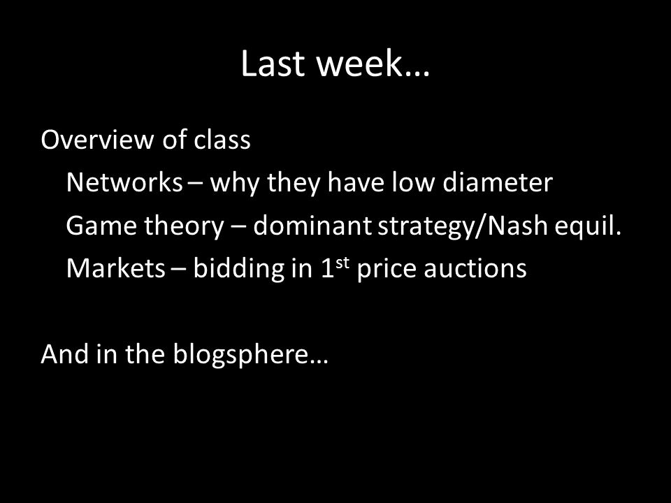 Last week… Overview of class Networks – why they have low diameter Game theory – dominant strategy/Nash equil.