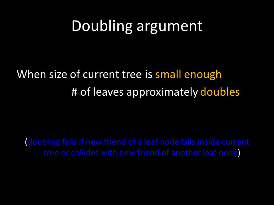 Doubling argument When size of current tree is small enough # of leaves approximately doubles (doubling fails if new friend of a leaf node falls inside current tree or collides with new friend of another leaf node)