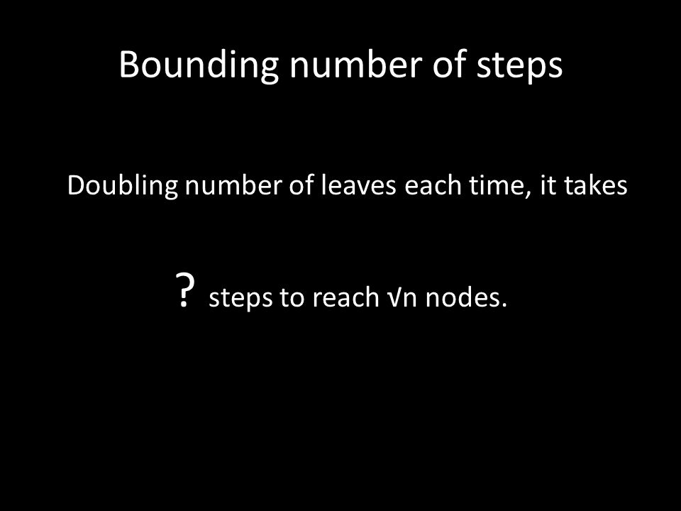 Bounding number of steps Doubling number of leaves each time, it takes steps to reach √n nodes.