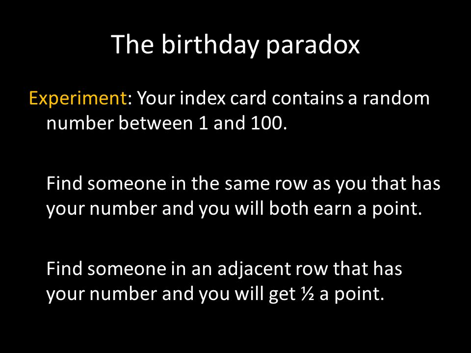 The birthday paradox Experiment: Your index card contains a random number between 1 and 100.