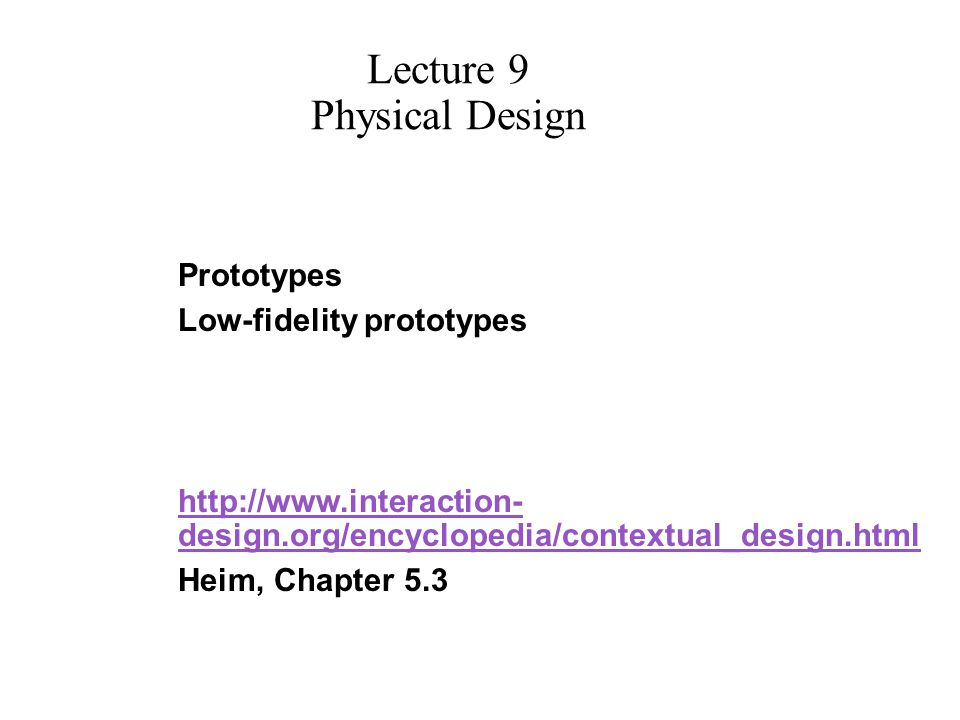 Prototypes Low-fidelity prototypes http://www.interaction- design.org/encyclopedia/contextual_design.html Heim, Chapter 5.3 Lecture 9 Physical Design