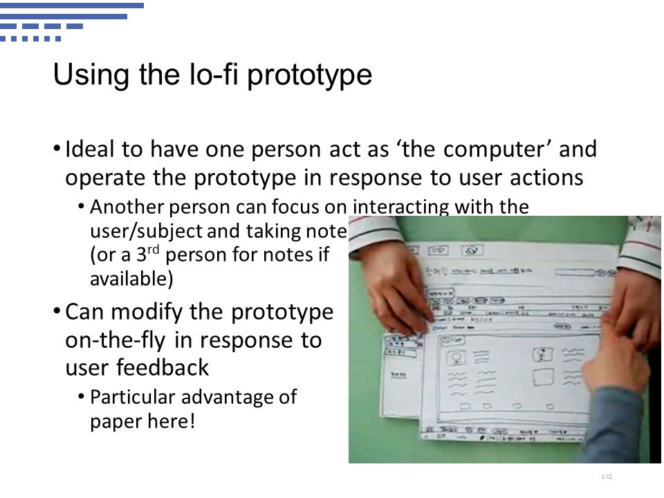 Using the lo-fi prototype Ideal to have one person act as 'the computer' and operate the prototype in response to user actions Another person can focus on interacting with the user/subject and taking notes (or a 3 rd person for notes if available) Can modify the prototype on-the-fly in response to user feedback Particular advantage of paper here.