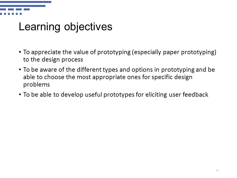 Learning objectives To appreciate the value of prototyping (especially paper prototyping) to the design process To be aware of the different types and options in prototyping and be able to choose the most appropriate ones for specific design problems To be able to develop useful prototypes for eliciting user feedback 1-2