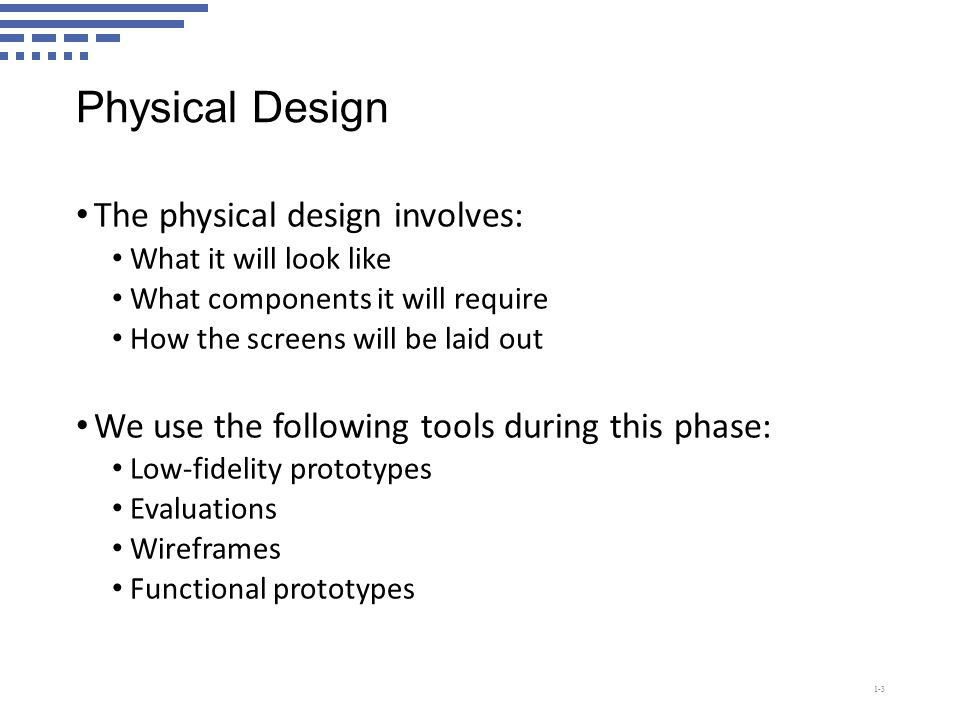 Physical Design The physical design involves: What it will look like What components it will require How the screens will be laid out We use the following tools during this phase: Low-fidelity prototypes Evaluations Wireframes Functional prototypes 1-3