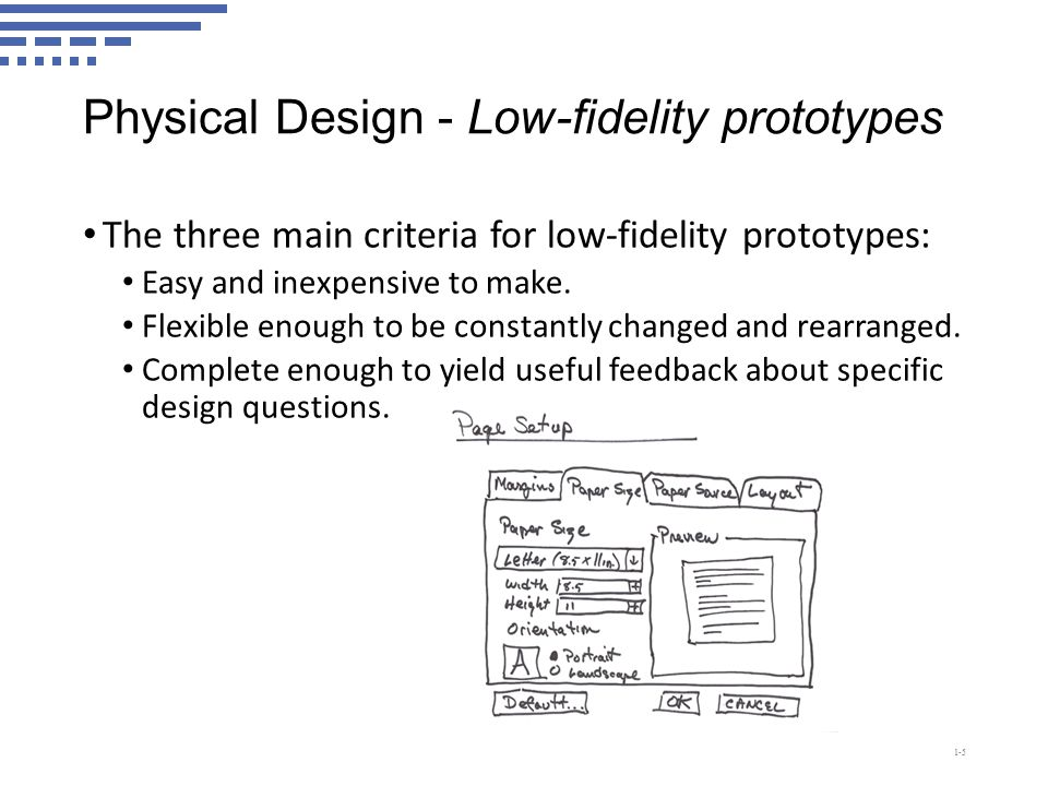 Physical Design - Low-fidelity prototypes The three main criteria for low-fidelity prototypes: Easy and inexpensive to make.