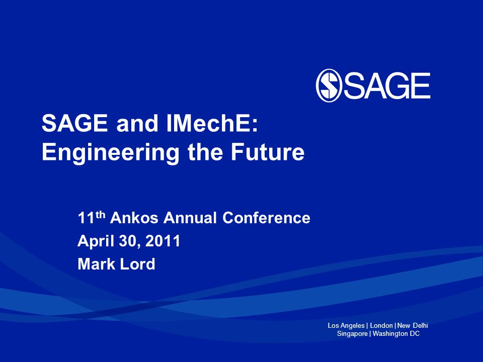 Los Angeles | London | New Delhi Singapore | Washington DC SAGE and IMechE: Engineering the Future 11 th Ankos Annual Conference April 30, 2011 Mark Lord