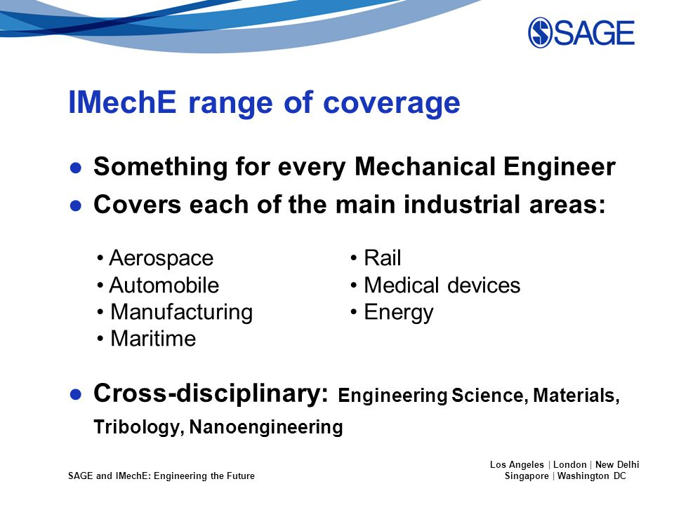 SAGE and IMechE: Engineering the Future Los Angeles | London | New Delhi Singapore | Washington DC IMechE range of coverage ●Something for every Mechanical Engineer ●Covers each of the main industrial areas: ●Cross-disciplinary: Engineering Science, Materials, Tribology, Nanoengineering Aerospace Automobile Manufacturing Maritime Rail Medical devices Energy