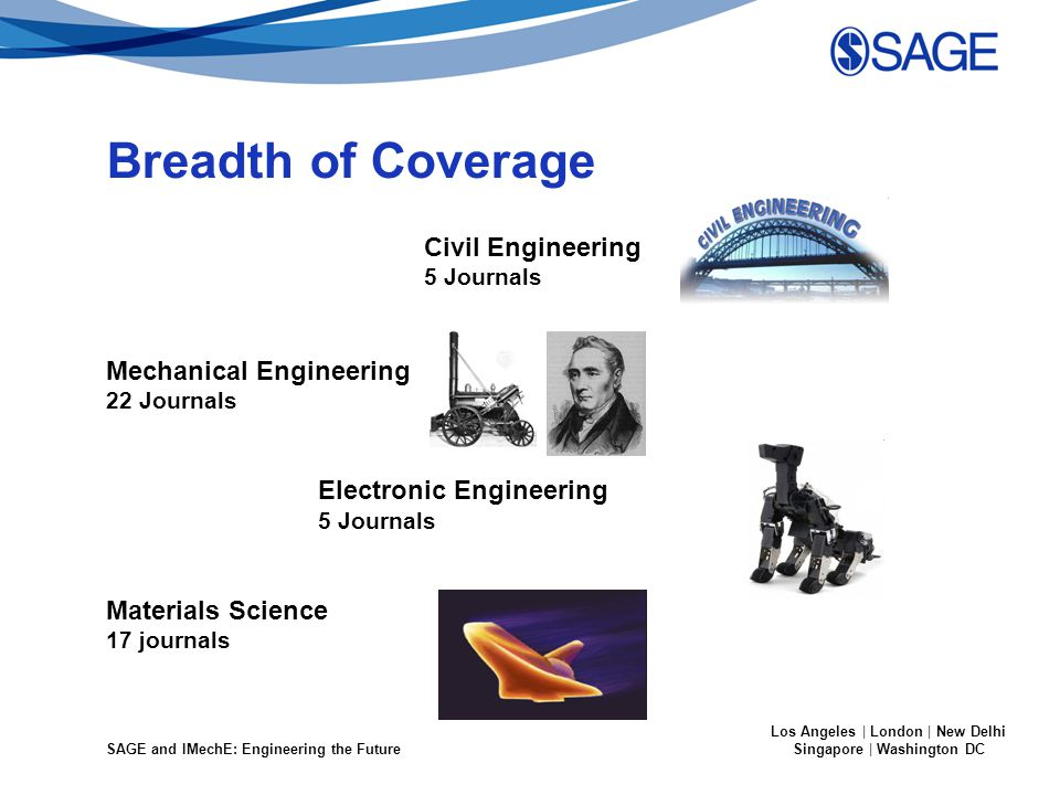 SAGE and IMechE: Engineering the Future Los Angeles | London | New Delhi Singapore | Washington DC Breadth of Coverage Civil Engineering 5 Journals Mechanical Engineering 22 Journals Electronic Engineering 5 Journals Materials Science 17 journals