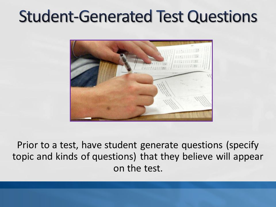 Prior to a test, have student generate questions (specify topic and kinds of questions) that they believe will appear on the test.