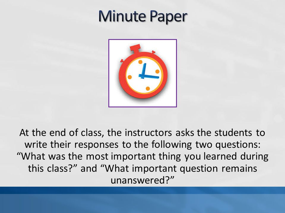 At the end of class, the instructors asks the students to write their responses to the following two questions: What was the most important thing you learned during this class? and What important question remains unanswered?