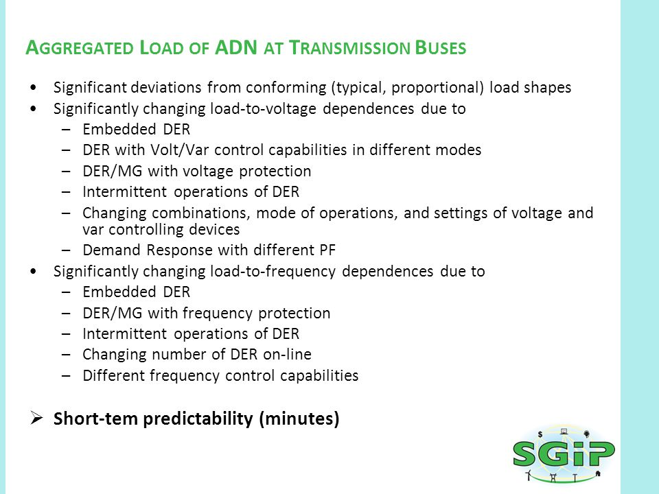 A GGREGATED L OAD OF ADN AT T RANSMISSION B USES Significant deviations from conforming (typical, proportional) load shapes Significantly changing load-to-voltage dependences due to –Embedded DER –DER with Volt/Var control capabilities in different modes –DER/MG with voltage protection –Intermittent operations of DER –Changing combinations, mode of operations, and settings of voltage and var controlling devices –Demand Response with different PF Significantly changing load-to-frequency dependences due to –Embedded DER –DER/MG with frequency protection –Intermittent operations of DER –Changing number of DER on-line –Different frequency control capabilities  Short-tem predictability (minutes)