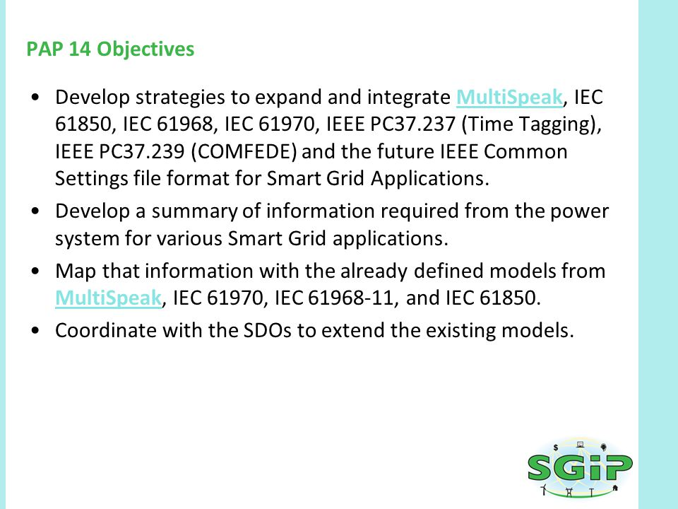 PAP 14 Objectives Develop strategies to expand and integrate MultiSpeak, IEC 61850, IEC 61968, IEC 61970, IEEE PC37.237 (Time Tagging), IEEE PC37.239 (COMFEDE) and the future IEEE Common Settings file format for Smart Grid Applications.MultiSpeak Develop a summary of information required from the power system for various Smart Grid applications.