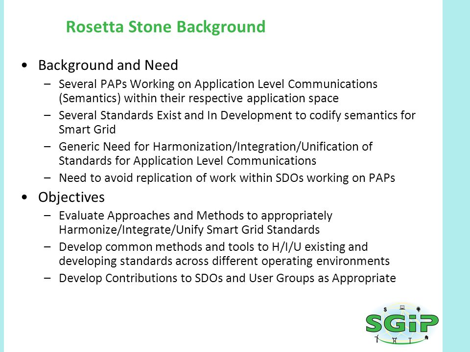Rosetta Stone Background Background and Need –Several PAPs Working on Application Level Communications (Semantics) within their respective application space –Several Standards Exist and In Development to codify semantics for Smart Grid –Generic Need for Harmonization/Integration/Unification of Standards for Application Level Communications –Need to avoid replication of work within SDOs working on PAPs Objectives –Evaluate Approaches and Methods to appropriately Harmonize/Integrate/Unify Smart Grid Standards –Develop common methods and tools to H/I/U existing and developing standards across different operating environments –Develop Contributions to SDOs and User Groups as Appropriate