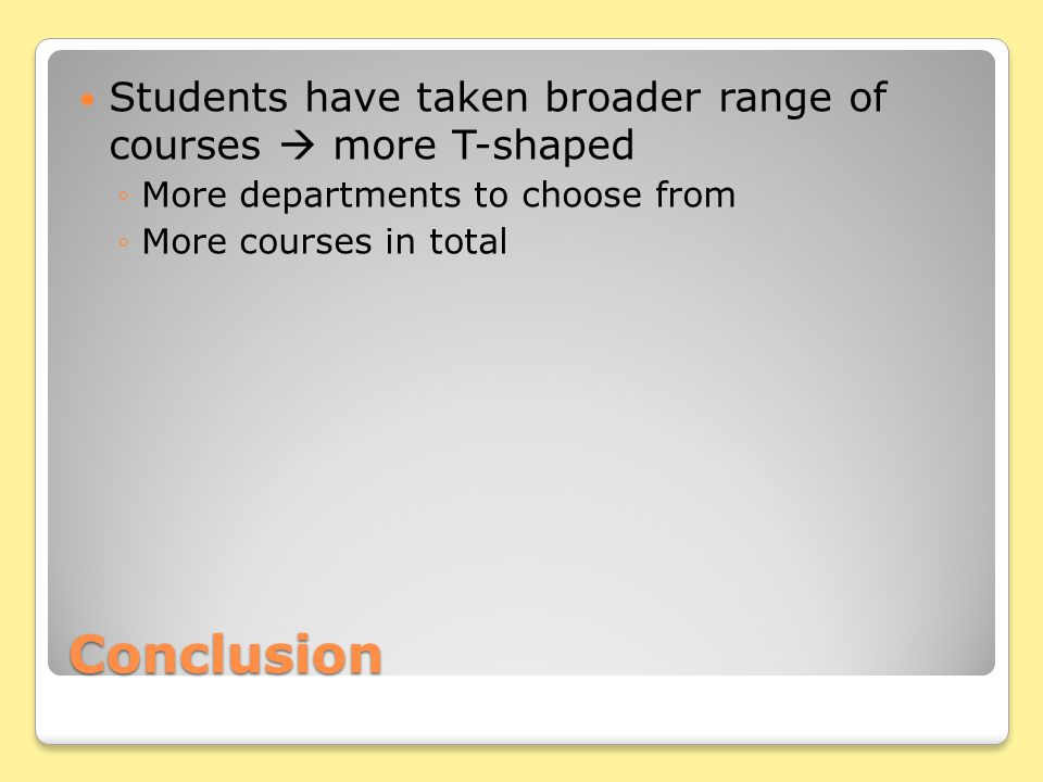 Conclusion Students have taken broader range of courses  more T-shaped ◦More departments to choose from ◦More courses in total