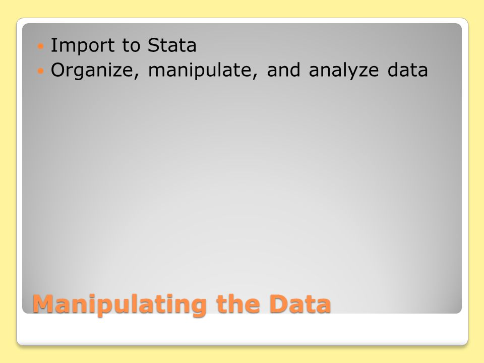 Manipulating the Data Import to Stata Organize, manipulate, and analyze data