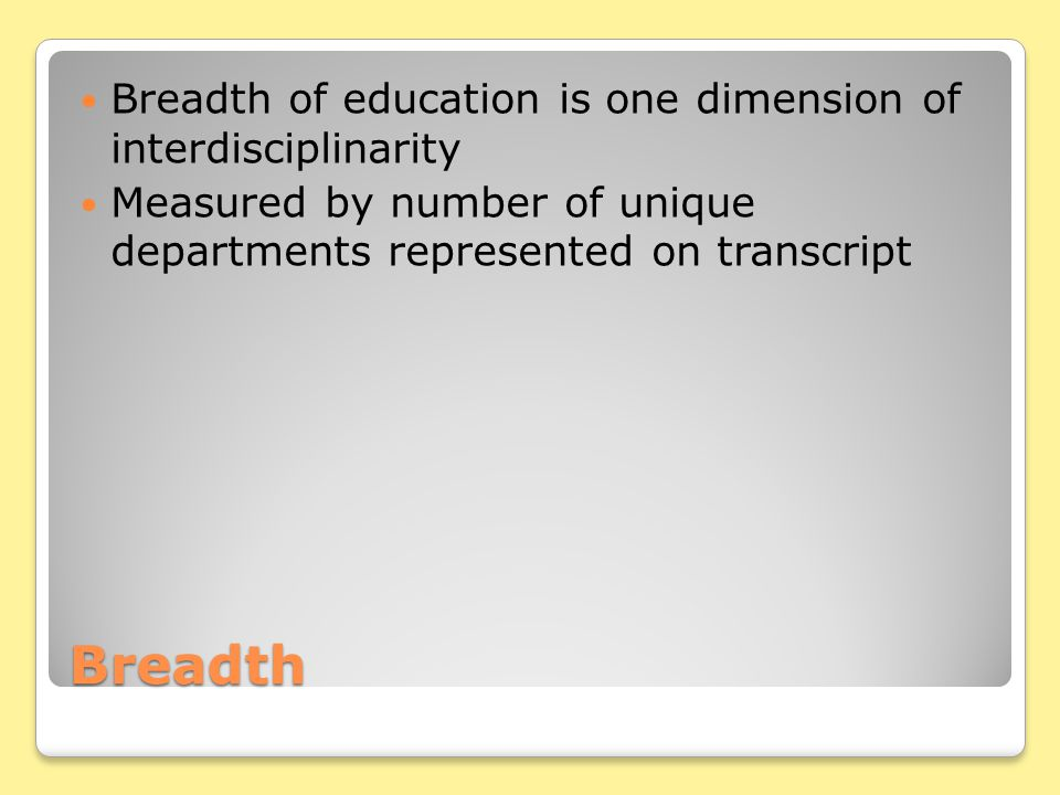 Breadth Breadth of education is one dimension of interdisciplinarity Measured by number of unique departments represented on transcript