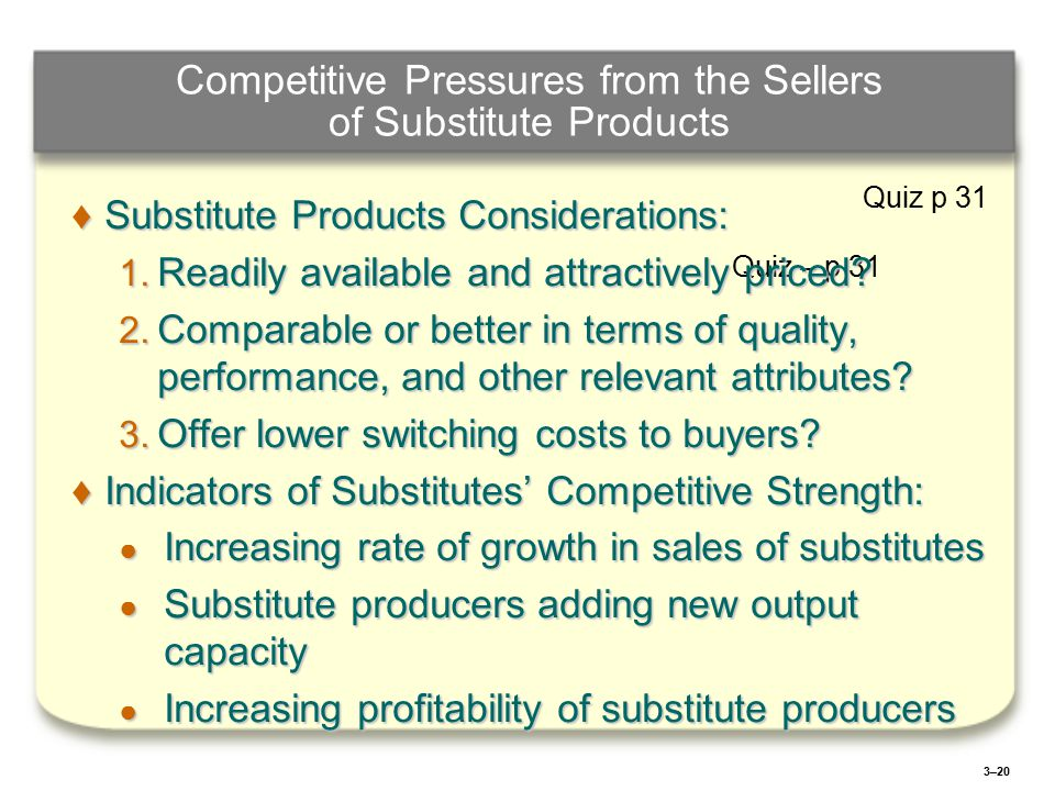 3–20 Competitive Pressures from the Sellers of Substitute Products Quiz – p 31 ♦Substitute Products Considerations: 1.
