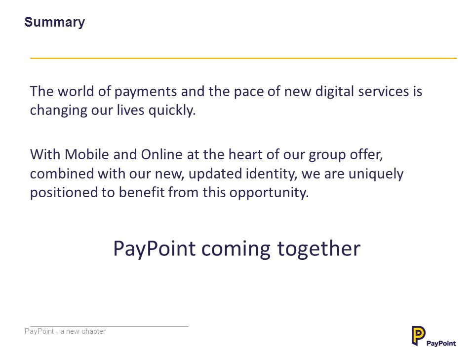 PayPoint - a new chapter Summary The world of payments and the pace of new digital services is changing our lives quickly. With Mobile and Online at t