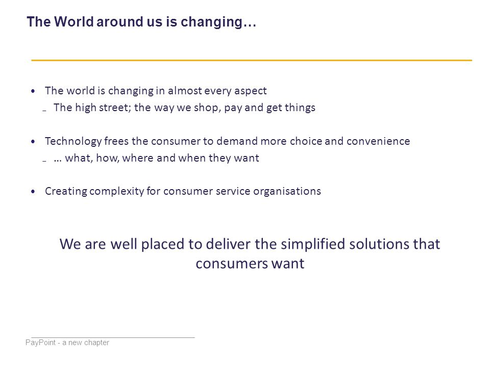 The World around us is changing… PayPoint - a new chapter The world is changing in almost every aspect ₋The high street; the way we shop, pay and get things Technology frees the consumer to demand more choice and convenience ₋… what, how, where and when they want Creating complexity for consumer service organisations We are well placed to deliver the simplified solutions that consumers want