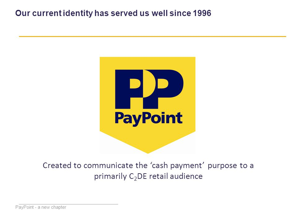 PayPoint - a new chapter Our current identity has served us well since 1996 Created to communicate the 'cash payment' purpose to a primarily C 2 DE retail audience
