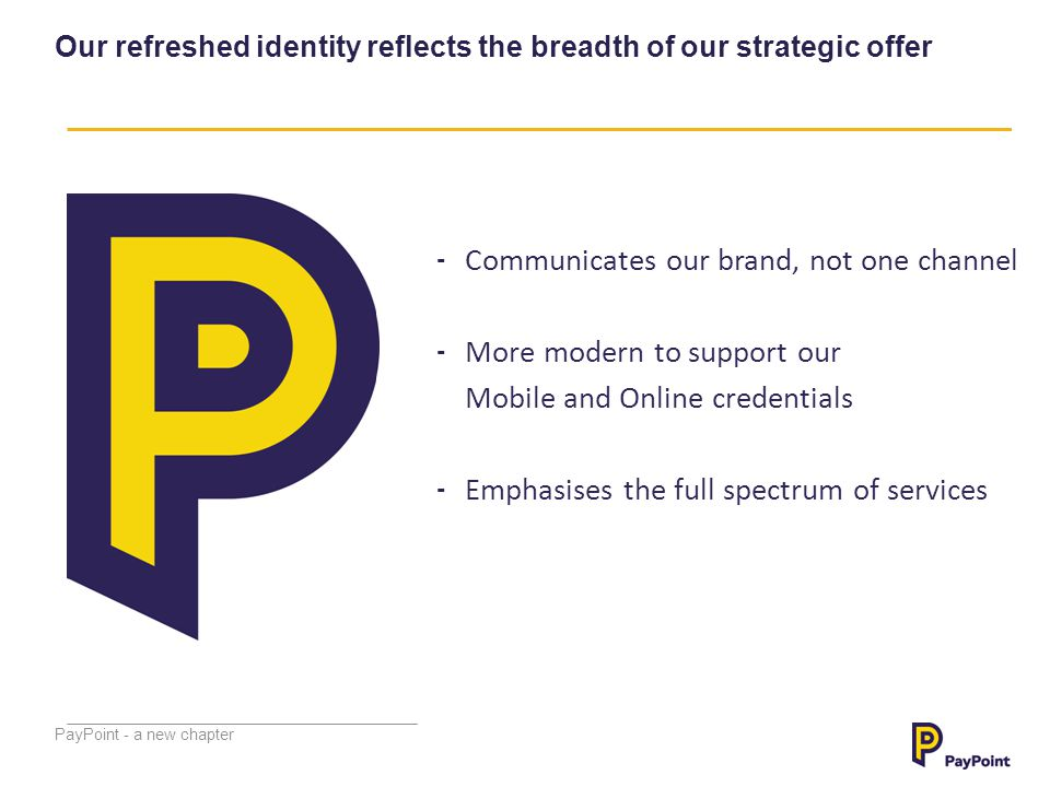 PayPoint - a new chapter Our refreshed identity reflects the breadth of our strategic offer - Communicates our brand, not one channel - More modern to