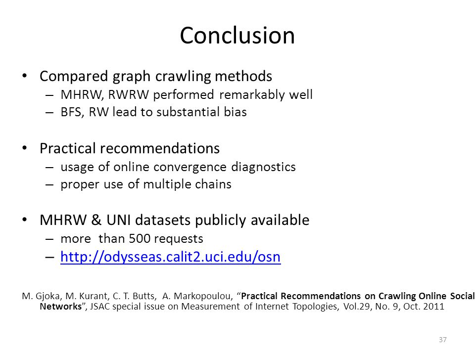 37 Conclusion Compared graph crawling methods – MHRW, RWRW performed remarkably well – BFS, RW lead to substantial bias Practical recommendations – us