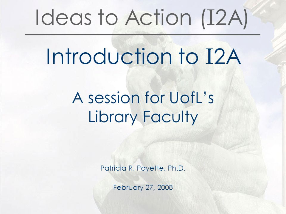 Ideas to Action ( I 2A) Introduction to I 2A A session for UofL's Library Faculty Patricia R.