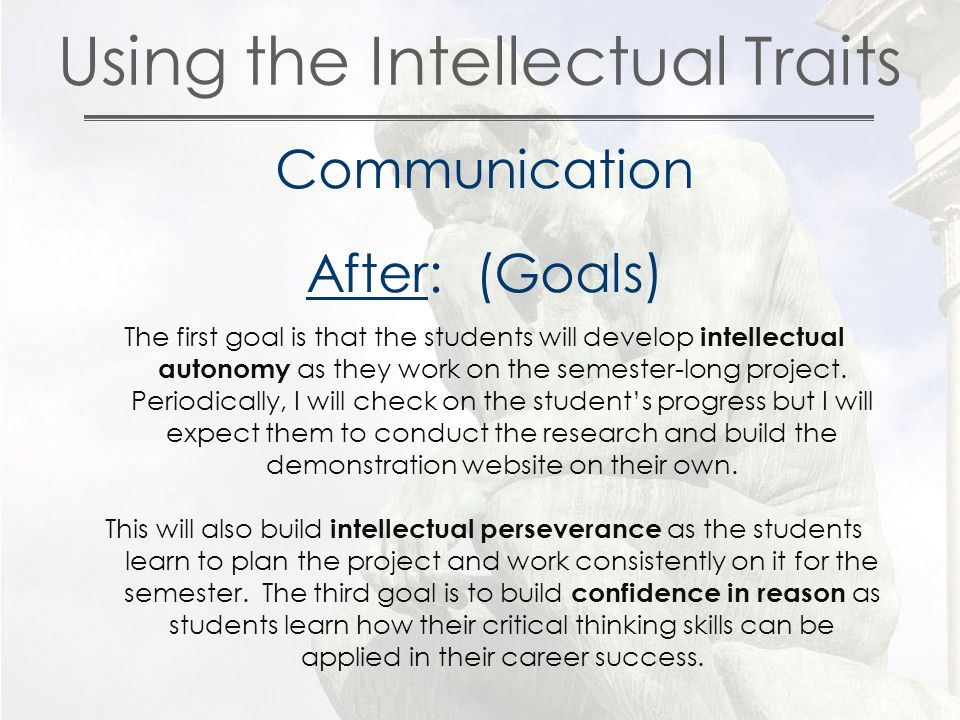 Using the Intellectual Traits Communication After: (Goals) The first goal is that the students will develop intellectual autonomy as they work on the semester-long project.