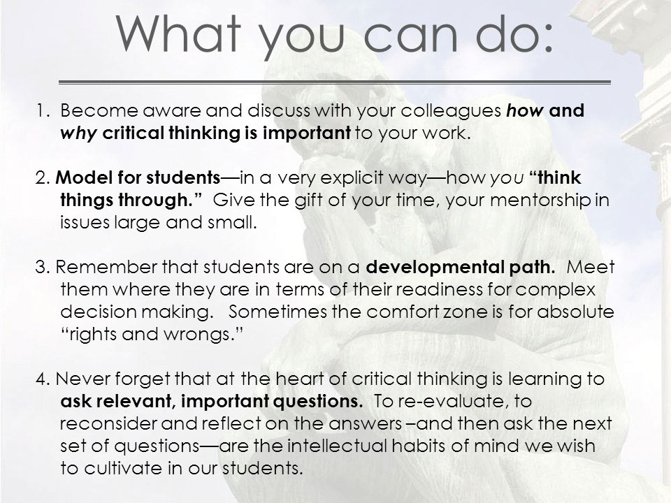 What you can do: 1.Become aware and discuss with your colleagues how and why critical thinking is important to your work.