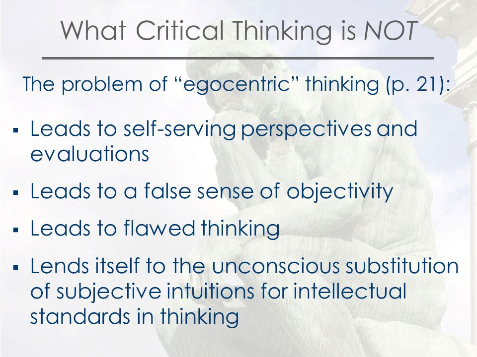 What Critical Thinking is NOT The problem of egocentric thinking (p.
