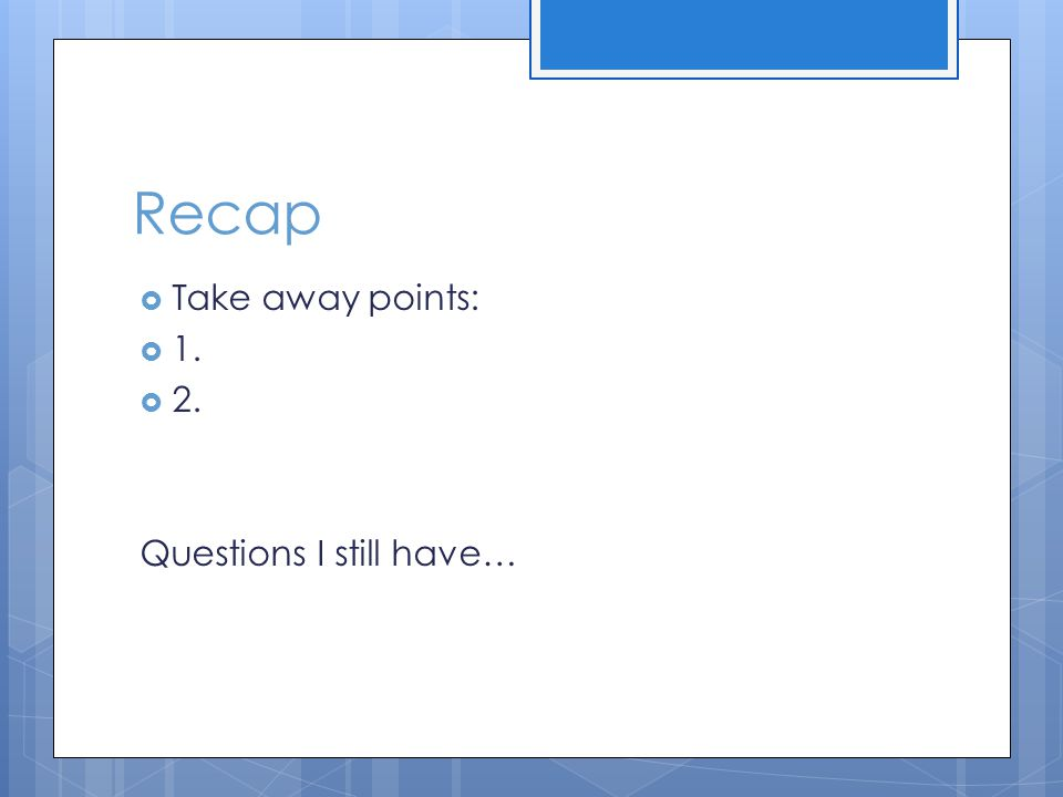Recap  Take away points:  1.  2. Questions I still have…