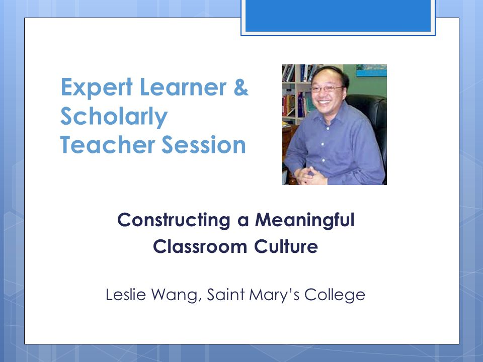 Expert Learner & Scholarly Teacher Session Constructing a Meaningful Classroom Culture Leslie Wang, Saint Mary's College