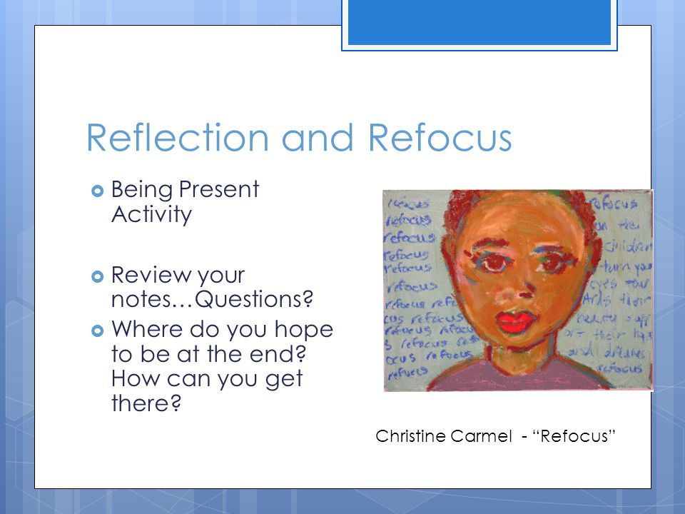 Reflection and Refocus  Being Present Activity  Review your notes…Questions.