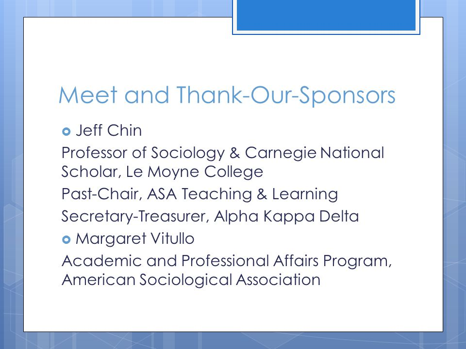 Meet and Thank-Our-Sponsors  Jeff Chin Professor of Sociology & Carnegie National Scholar, Le Moyne College Past-Chair, ASA Teaching & Learning Secretary-Treasurer, Alpha Kappa Delta  Margaret Vitullo Academic and Professional Affairs Program, American Sociological Association