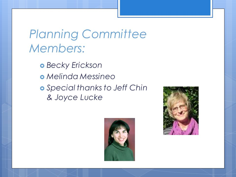 Planning Committee Members:  Becky Erickson  Melinda Messineo  Special thanks to Jeff Chin & Joyce Lucke