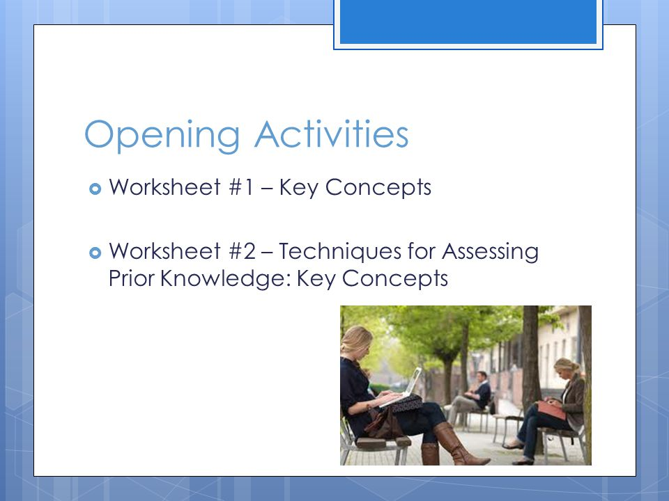 Opening Activities  Worksheet #1 – Key Concepts  Worksheet #2 – Techniques for Assessing Prior Knowledge: Key Concepts