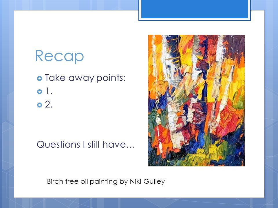 Recap  Take away points:  1.  2. Questions I still have… Birch tree oil painting by Niki Gulley