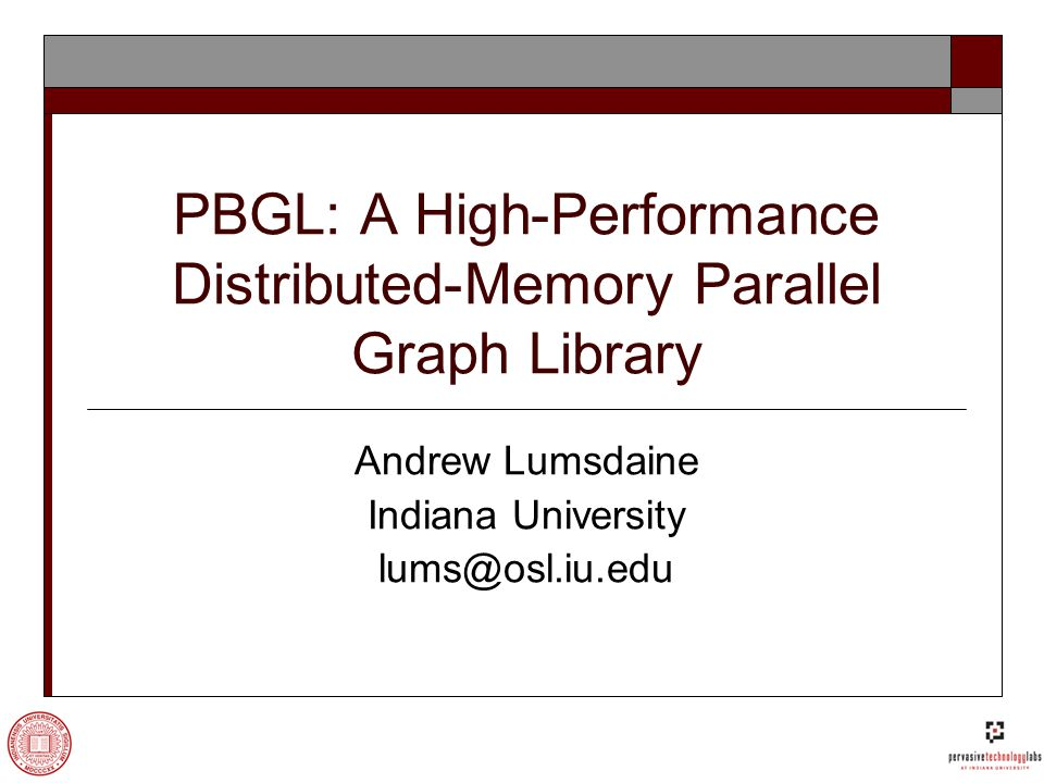 PBGL: A High-Performance Distributed-Memory Parallel Graph Library Andrew Lumsdaine Indiana University lums@osl.iu.edu