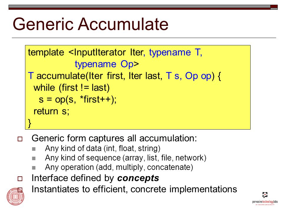 Generic Accumulate template <InputIterator Iter, typename T, typename Op> T accumulate(Iter first, Iter last, T s, Op op) { while (first != last) s = op(s, *first++); return s; }  Generic form captures all accumulation: Any kind of data (int, float, string) Any kind of sequence (array, list, file, network) Any operation (add, multiply, concatenate)  Interface defined by concepts  Instantiates to efficient, concrete implementations