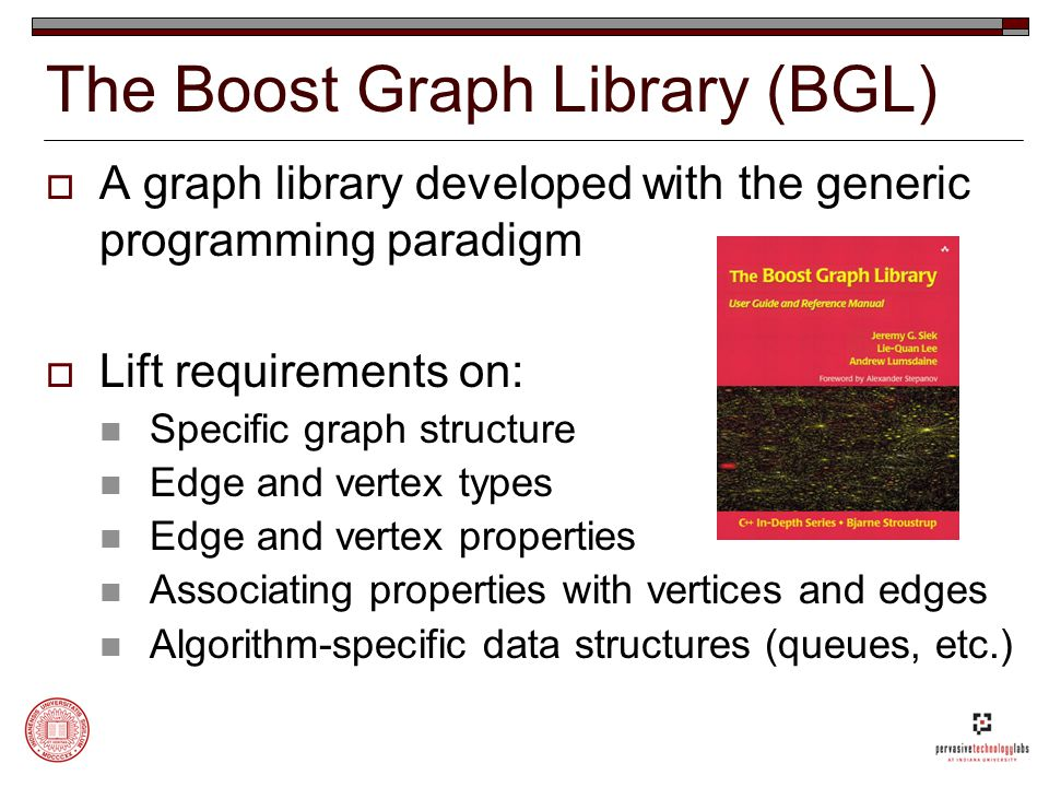 The Boost Graph Library (BGL)  A graph library developed with the generic programming paradigm  Lift requirements on: Specific graph structure Edge and vertex types Edge and vertex properties Associating properties with vertices and edges Algorithm-specific data structures (queues, etc.)