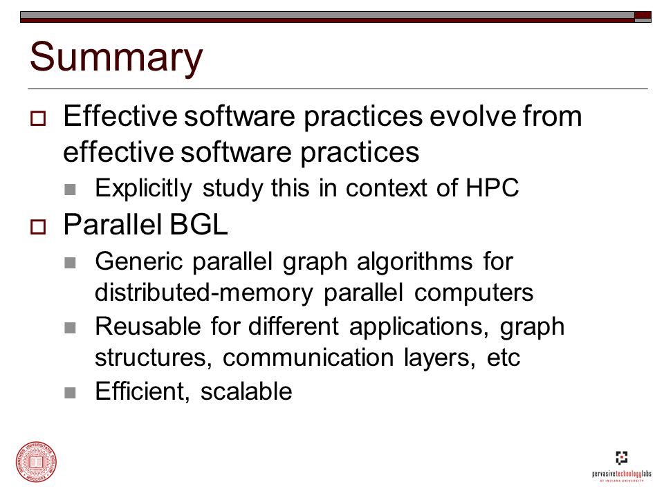Summary  Effective software practices evolve from effective software practices Explicitly study this in context of HPC  Parallel BGL Generic parallel graph algorithms for distributed-memory parallel computers Reusable for different applications, graph structures, communication layers, etc Efficient, scalable
