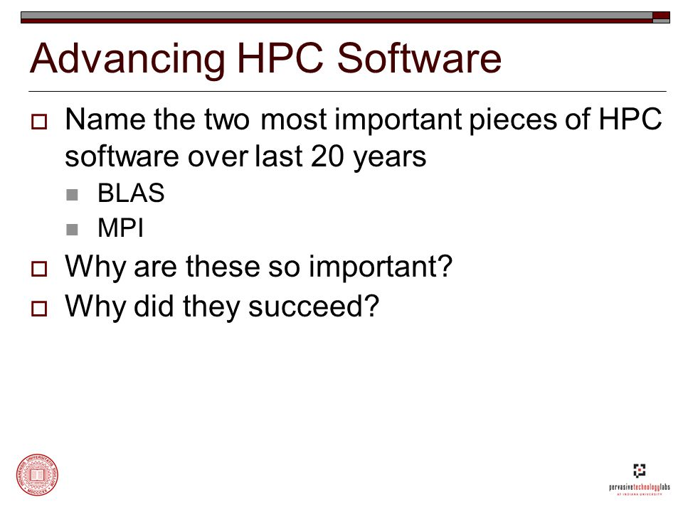 Advancing HPC Software  Name the two most important pieces of HPC software over last 20 years BLAS MPI  Why are these so important.