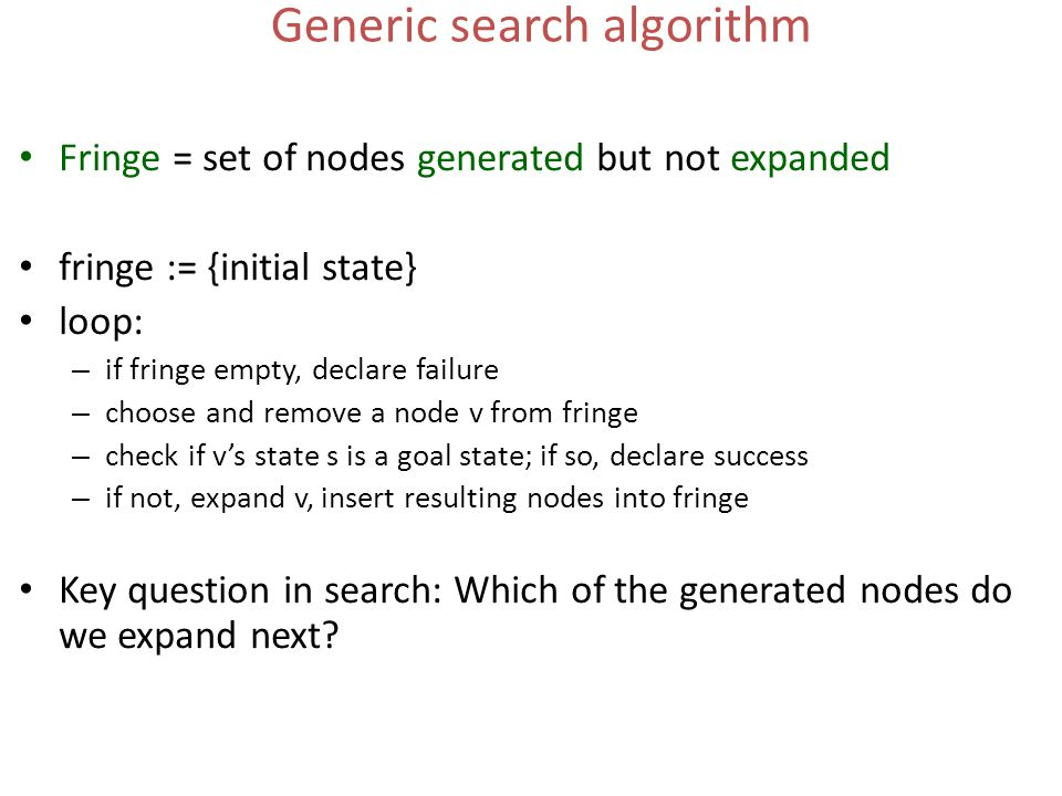 Generic search algorithm Fringe = set of nodes generated but not expanded fringe := {initial state} loop: – if fringe empty, declare failure – choose and remove a node v from fringe – check if v's state s is a goal state; if so, declare success – if not, expand v, insert resulting nodes into fringe Key question in search: Which of the generated nodes do we expand next