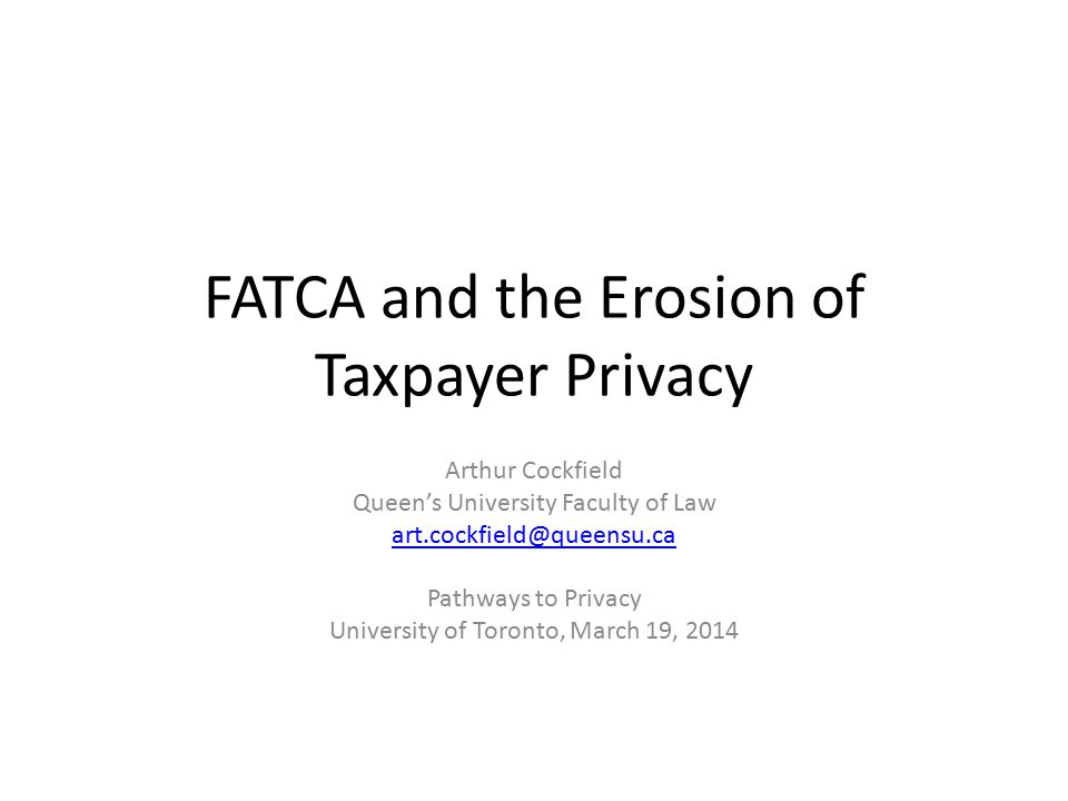 FATCA and the Erosion of Taxpayer Privacy Arthur Cockfield Queen's University Faculty of Law art.cockfield@queensu.ca Pathways to Privacy University of Toronto, March 19, 2014