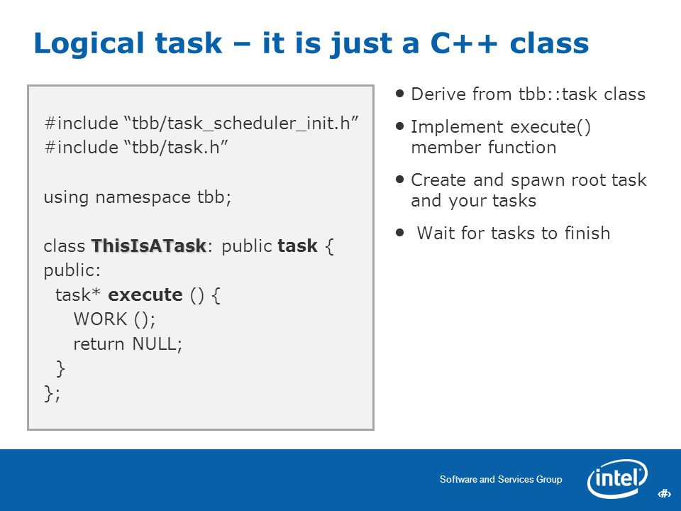 18 Software and Services Group 18 Logical task – it is just a C++ class Derive from tbb::task class Implement execute() member function Create and spawn root task and your tasks Wait for tasks to finish #include tbb/task_scheduler_init.h #include tbb/task.h using namespace tbb; ThisIsATask class ThisIsATask: public task { public: task* execute () { WORK (); return NULL; } };