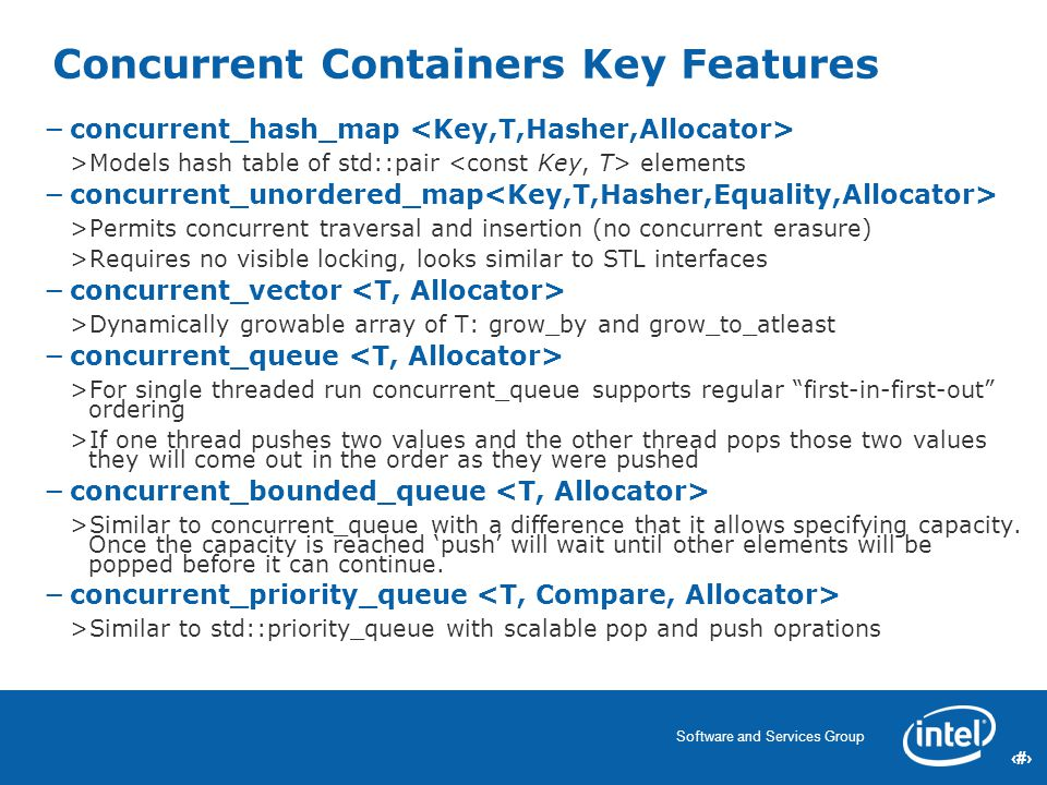 22 Software and Services Group 22 Concurrent Containers Key Features −concurrent_hash_map >Models hash table of std::pair elements −concurrent_unordered_map >Permits concurrent traversal and insertion (no concurrent erasure) >Requires no visible locking, looks similar to STL interfaces −concurrent_vector >Dynamically growable array of T: grow_by and grow_to_atleast −concurrent_queue >For single threaded run concurrent_queue supports regular first-in-first-out ordering >If one thread pushes two values and the other thread pops those two values they will come out in the order as they were pushed −concurrent_bounded_queue >Similar to concurrent_queue with a difference that it allows specifying capacity.