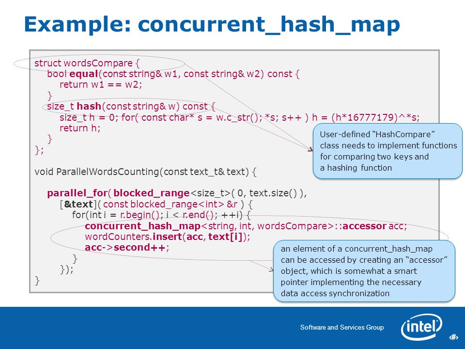 23 Software and Services Group 23 Example: concurrent_hash_map struct wordsCompare { bool equal(const string& w1, const string& w2) const { return w1 == w2; } size_t hash(const string& w) const { size_t h = 0; for( const char* s = w.c_str(); *s; s++ ) h = (h*16777179)^*s; return h; } }; void ParallelWordsCounting(const text_t& text) { parallel_for( blocked_range ( 0, text.size() ), [&text]( const blocked_range &r ) { for(int i = r.begin(); i < r.end(); ++i) { concurrent_hash_map ::accessor acc; wordCounters.insert(acc, text[i]); acc->second++; } }); } User-defined HashCompare class needs to implement functions for comparing two keys and a hashing function User-defined HashCompare class needs to implement functions for comparing two keys and a hashing function an element of a concurrent_hash_map can be accessed by creating an accessor object, which is somewhat a smart pointer implementing the necessary data access synchronization an element of a concurrent_hash_map can be accessed by creating an accessor object, which is somewhat a smart pointer implementing the necessary data access synchronization